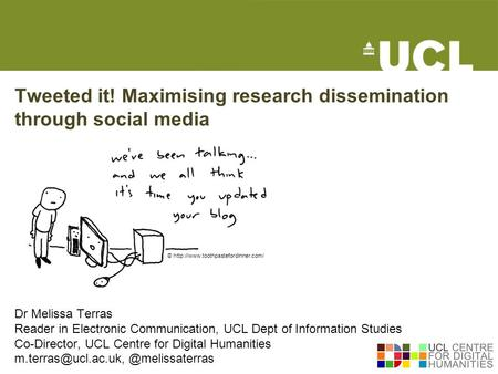 Tweeted it! Maximising research dissemination through social media Dr Melissa Terras Reader in Electronic Communication, UCL Dept of Information Studies.