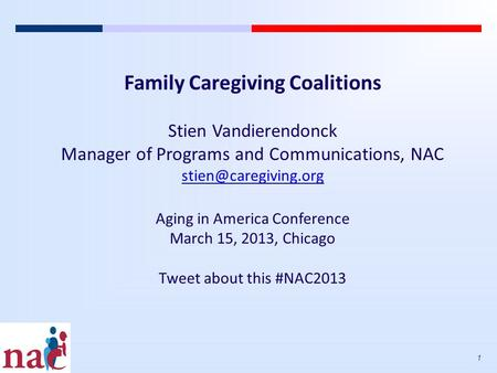 1 Family Caregiving Coalitions Stien Vandierendonck Manager of Programs and Communications, NAC Aging in America Conference March.
