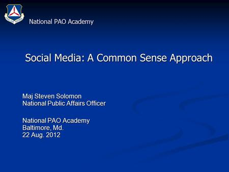 National PAO Academy Social Media: A Common Sense Approach Social Media: A Common Sense Approach Maj Steven Solomon National Public Affairs Officer Maj.