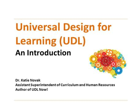 Universal Design for Learning (UDL) An Introduction Dr. Katie Novak Assistant Superintendent of Curriculum and Human Resources Author of UDL Now!