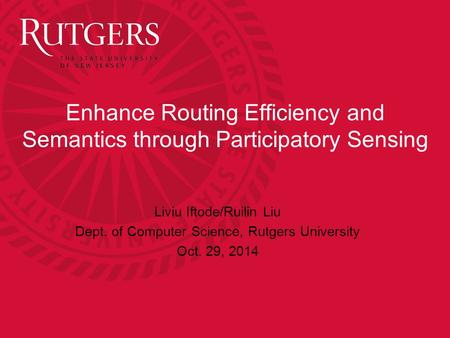 Enhance Routing Efficiency and Semantics through Participatory Sensing Liviu Iftode/Ruilin Liu Dept. of Computer Science, Rutgers University Oct. 29, 2014.
