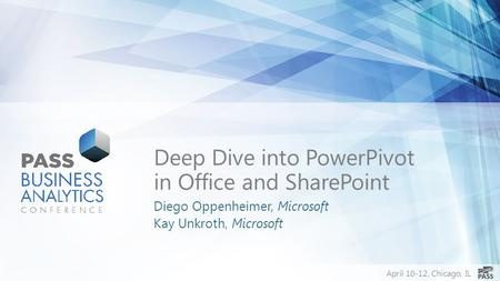 April 10-12, Chicago, IL Deep Dive into PowerPivot in Office and SharePoint Diego Oppenheimer, Microsoft Kay Unkroth, Microsoft.