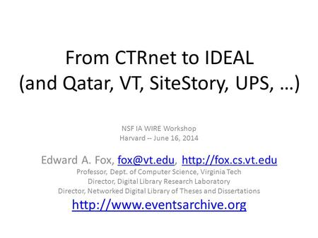 From CTRnet to IDEAL (and Qatar, VT, SiteStory, UPS, …) NSF IA WIRE Workshop Harvard -- June 16, 2014 Edward A. Fox,