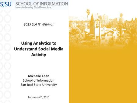 2015 SLA IT Webinar Using Analytics to Understand Social Media Activity Michelle Chen School of Information San José State University February 4 th, 2015.