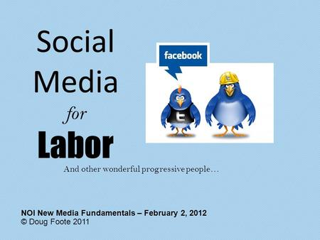 Social Media for Labor © Doug Foote 2011 NOI New Media Fundamentals – February 2, 2012 And other wonderful progressive people…