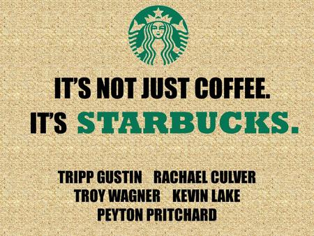 IT'S STARBUCKS. IT'S NOT JUST COFFEE. TRIPP GUSTIN RACHAEL CULVER TROY WAGNER KEVIN LAKE PEYTON PRITCHARD.