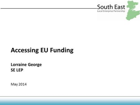 Accessing EU Funding Lorraine George SE LEP May 2014.