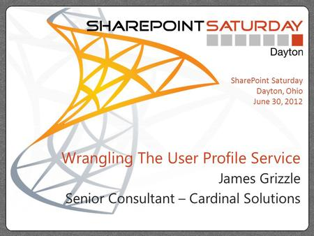 SharePoint Saturday Dayton, Ohio June 30, 2012 Wrangling The User Profile Service James Grizzle Senior Consultant – Cardinal Solutions.
