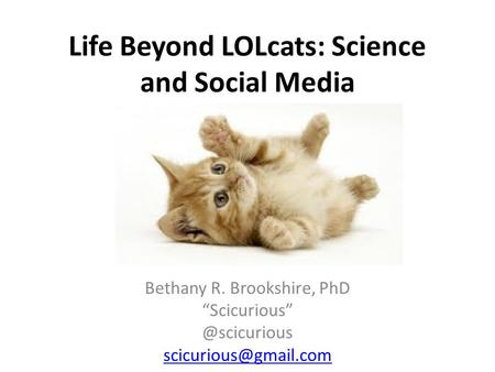 Life Beyond LOLcats: Science and Social Media Bethany R. Brookshire, PhD