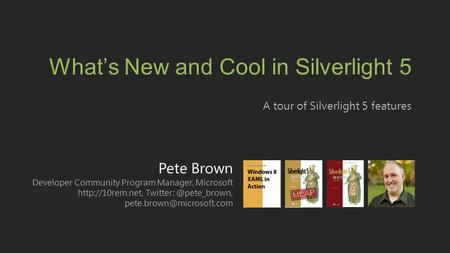 Pete Brown Developer Community Program Manager, Microsoft  What's New and Cool in Silverlight.