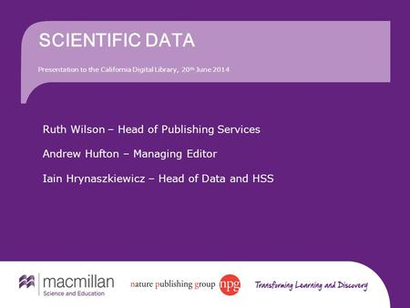 SCIENTIFIC DATA Presentation to the California Digital Library, 20 th June 2014 Ruth Wilson – Head of Publishing Services Andrew Hufton – Managing Editor.