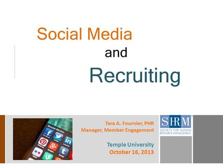 Social Media and Recruiting Tara A. Fournier, PHR Manager, Member Engagement Temple University October 16, 2013.