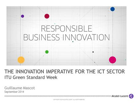 COPYRIGHT © 2014 ALCATEL-LUCENT. ALL RIGHTS RESERVED. Guillaume Mascot September 2014 THE INNOVATION IMPERATIVE FOR THE ICT SECTOR ITU Green Standard Week.