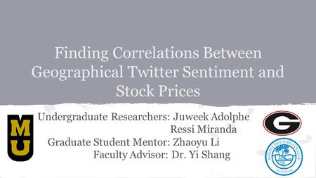 Finding Correlations Between Geographical Twitter Sentiment and Stock Prices Undergraduate Researchers: Juweek Adolphe Ressi Miranda Graduate Student Mentor: