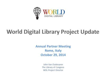 Annual Partner Meeting Rome, Italy October 29, 2014 John Van Oudenaren The Library of Congress WDL Project Director.