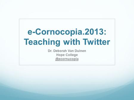 E-Cornocopia.2013: Teaching with Twitter Dr. Deborah Van Duinen Hope