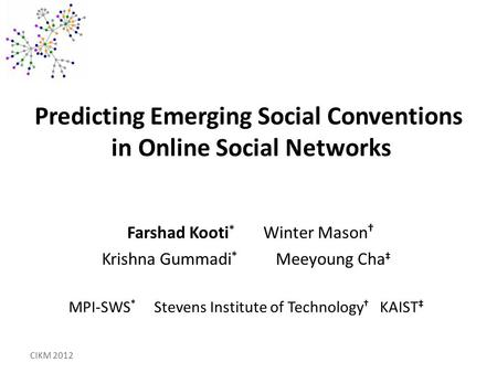 Predicting Emerging Social Conventions in Online Social Networks Farshad Kooti * Winter Mason † Krishna Gummadi * Meeyoung Cha ‡ MPI-SWS * Stevens Institute.
