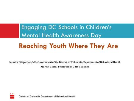 Reaching Youth Where They Are Engaging DC Schools in Children's Mental Health Awareness Day Kendra Fitzgordon, MS, Government of the District of Columbia,