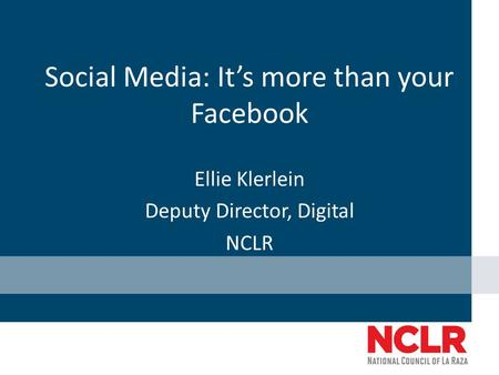 Social Media: It's more than your Facebook Ellie Klerlein Deputy Director, Digital NCLR.