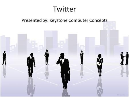 Twitter Presented by: Keystone Computer Concepts.