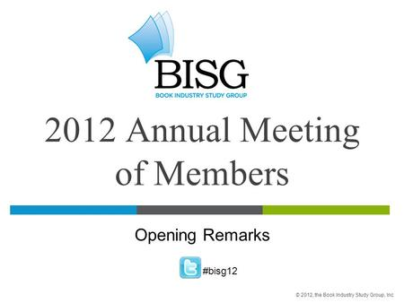 2012 Annual Meeting of Members Opening Remarks #bisg12 © 2012, the Book Industry Study Group, Inc.