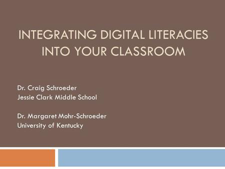 INTEGRATING DIGITAL LITERACIES INTO YOUR CLASSROOM Dr. Craig Schroeder Jessie Clark Middle School Dr. Margaret Mohr-Schroeder University of Kentucky.