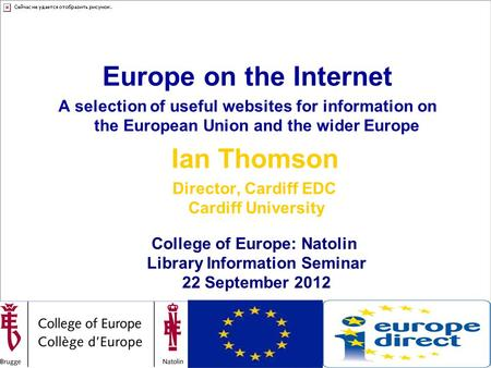 College of Europe – Natolin Library Information Seminar, 22 September 2012 Europe on the Internet A selection of useful websites for information on the.