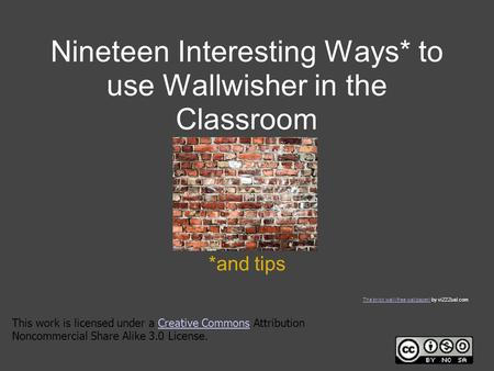 Nineteen Interesting Ways* to use Wallwisher in the Classroom *and tips This work is licensed under a Creative Commons Attribution Noncommercial Share.