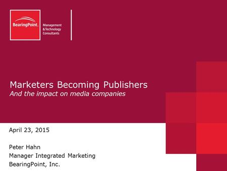 Marketers Becoming Publishers And the impact on media companies April 23, 2015 Peter Hahn Manager Integrated Marketing BearingPoint, Inc.