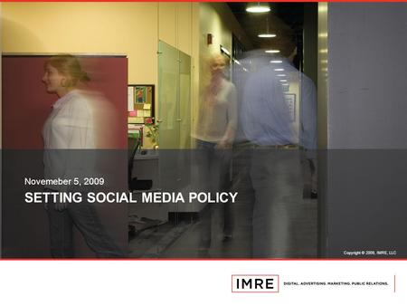 Copyright © 2009, IMRE, LLC SETTING SOCIAL MEDIA POLICY Novemeber 5, 2009.