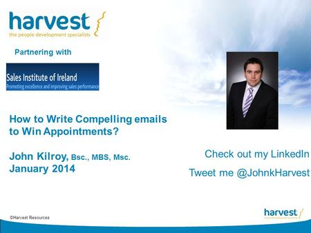 ©Harvest Resources How to Write Compelling emails to Win Appointments? John Kilroy, Bsc., MBS, Msc. January 2014 Partnering with Check out my LinkedIn.