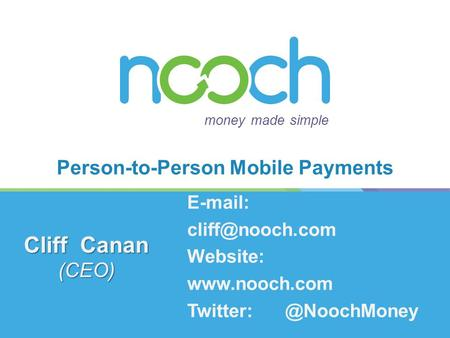 Person-to-Person Mobile Payments money made simple Cliff Canan (CEO)   Website: