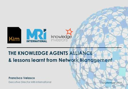 1 THE KNOWLEDGE AGENTS ALLIANCE & lessons learnt from Network Management September 2014 Francisco Velasco Executive Director MRI-International _.