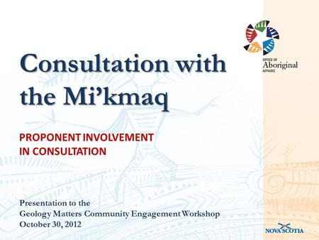 PROPONENT INVOLVEMENT IN CONSULTATION Presentation to the Geology Matters Community Engagement Workshop October 30, 2012 Consultation with the Mi'kmaq.