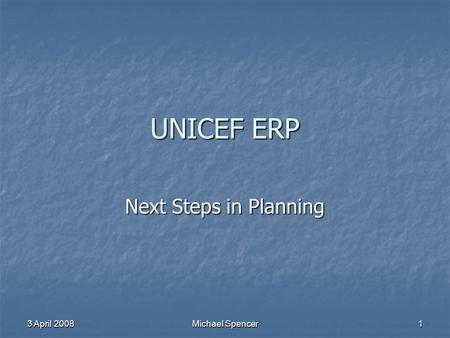 3 April 2008 Michael Spencer 1 UNICEF ERP Next Steps in Planning.