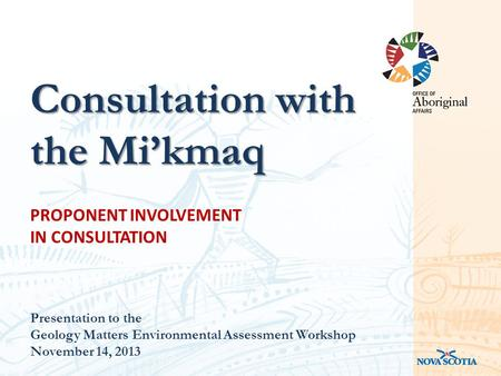 PROPONENT INVOLVEMENT IN CONSULTATION Presentation to the Geology Matters Environmental Assessment Workshop November 14, 2013 Consultation with the Mi'kmaq.