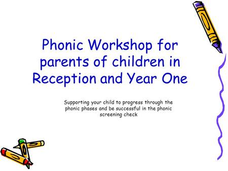Phonic Workshop for parents of children in Reception and Year One Supporting your child to progress through the phonic phases and be successful in the.