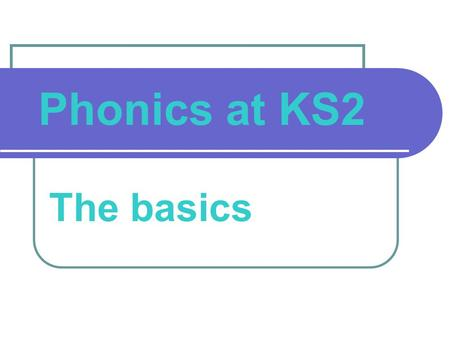 Phonics at KS2 The basics. What we will cover Why all the fuss about phonics? What exactly is phonics (and what are the different phonic phases)? What.