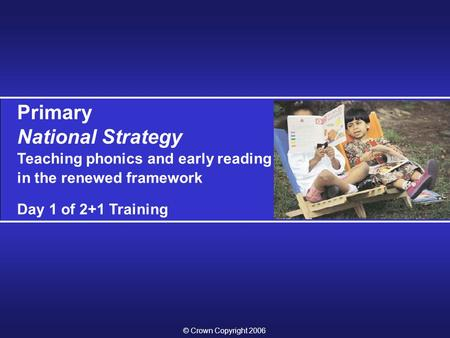Primary National Strategy Teaching phonics and early reading in the renewed framework Day 1 of 2+1 Training © Crown Copyright 2006.