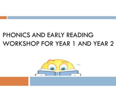 PHONICS AND EARLY READING WORKSHOP FOR YEAR 1 AND YEAR 2.