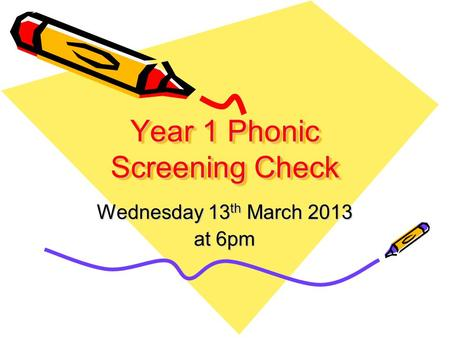 Year 1 Phonic Screening Check Wednesday 13 th March 2013 at 6pm.