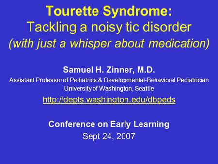 Tourette Syndrome: Tackling a noisy tic disorder (with just a whisper about medication) Samuel H. Zinner, M.D. Assistant Professor of Pediatrics & Developmental-Behavioral.