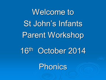 Welcome to St John's Infants Parent Workshop 16 th October 2014 Phonics.