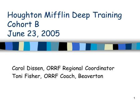 1 Houghton Mifflin Deep Training Cohort B June 23, 2005 Carol Dissen, ORRF Regional Coordinator Toni Fisher, ORRF Coach, Beaverton.