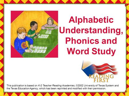 Alphabetic Understanding, Phonics and Word Study This publication is based on K-2 Teacher Reading Academies, ©2002 University of Texas System and the Texas.
