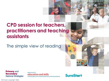 © Crown copyright 2006 CPD session for teachers, practitioners and teaching assistants The simple view of reading.