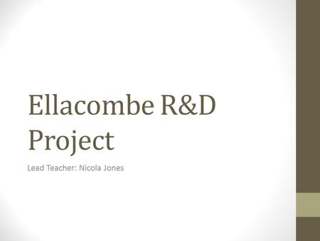 Ellacombe R&D Project Lead Teacher: Nicola Jones.