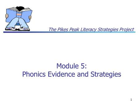 The Pikes Peak Literacy Strategies Project 1 Module 5: Phonics Evidence and Strategies.