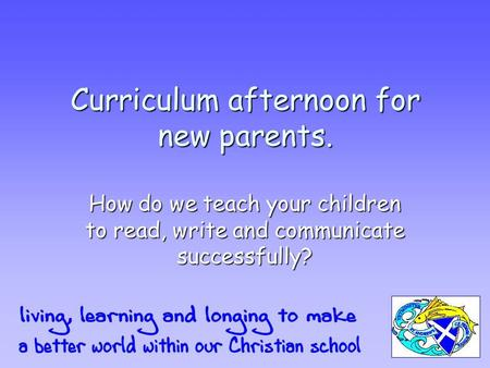 Curriculum afternoon for new parents. How do we teach your children to read, write and communicate successfully?