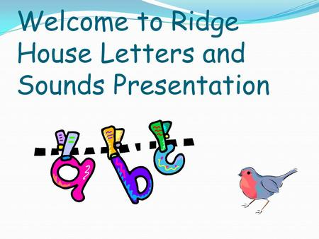 Welcome to Ridge House Letters and Sounds Presentation.